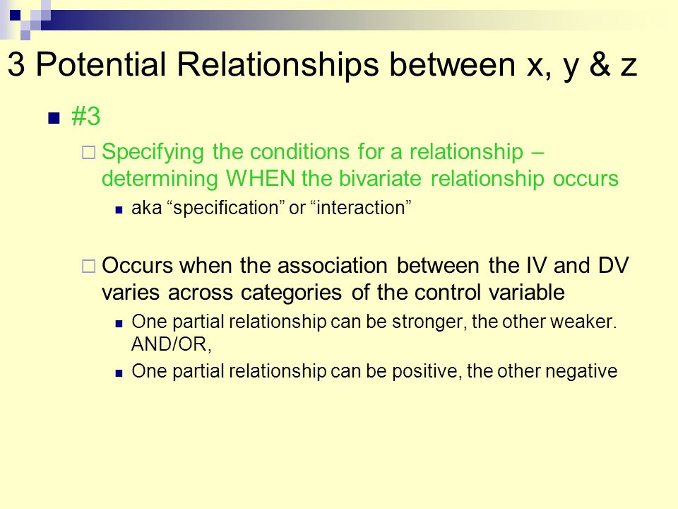 3 Potential Relationships between x, y & z #3  Specifying the conditions for a relationship – determining WHEN the bivariate relationship occurs aka