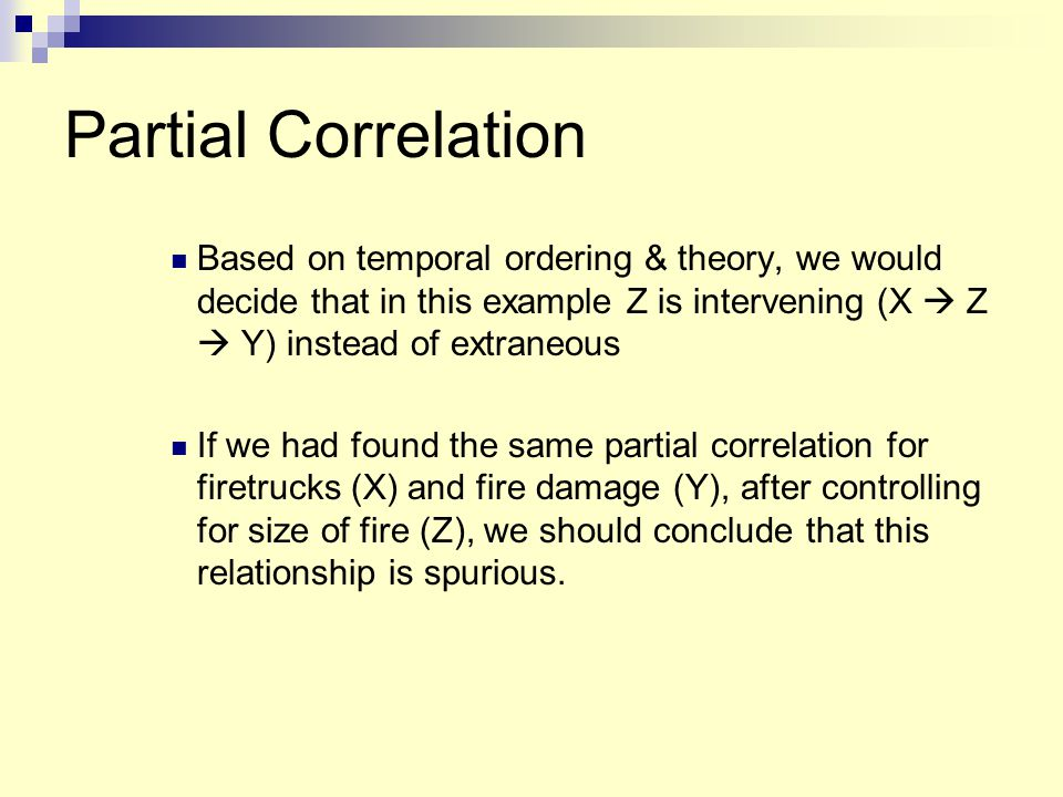 Partial Correlation Based on temporal ordering & theory, we would decide that in this example Z is intervening (X  Z  Y) instead of extraneous If we