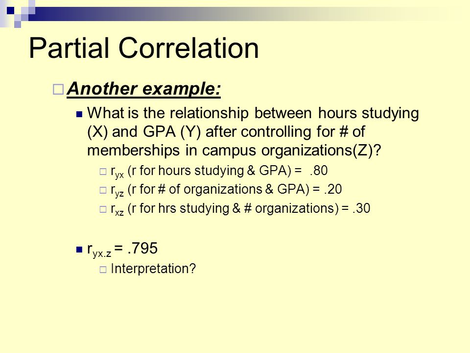 Partial Correlation  Another example: What is the relationship between hours studying (X) and GPA (Y) after controlling for # of memberships in campu