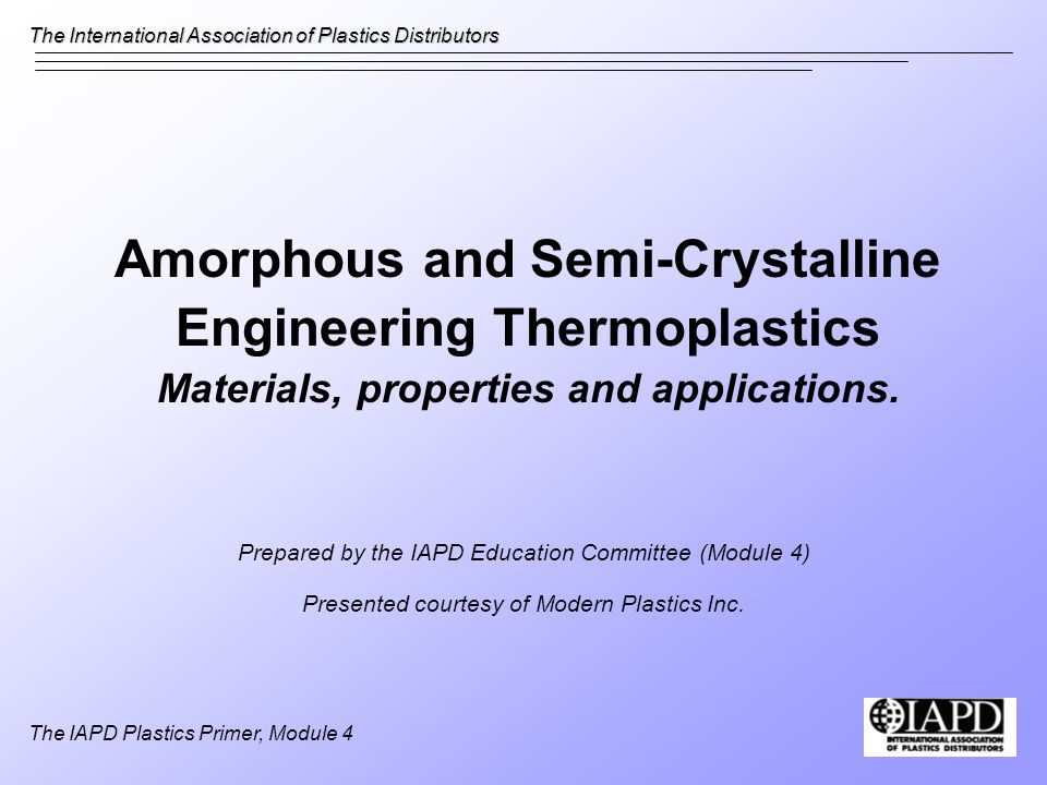 The International Association of Plastics Distributors The IAPD Plastics Primer, Module 4 Amorphous and Semi-Crystalline Engineering Thermoplastics Materials, properties and applications.