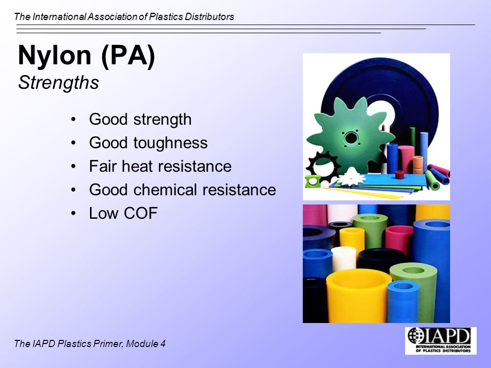 The International Association of Plastics Distributors The IAPD Plastics Primer, Module 4 Nylon (PA) Strengths Good strength Good toughness Fair heat resistance Good chemical resistance Low COF