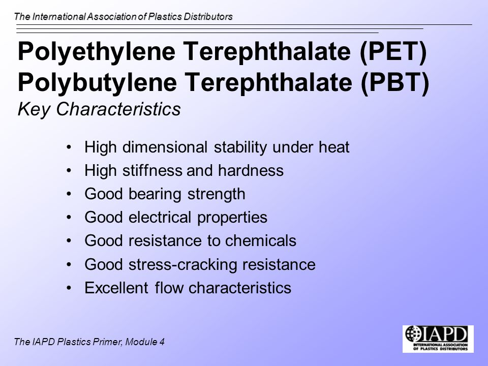 The International Association of Plastics Distributors The IAPD Plastics Primer, Module 4 Polyethylene Terephthalate (PET) Polybutylene Terephthalate (PBT) Key Characteristics High dimensional stability under heat High stiffness and hardness Good bearing strength Good electrical properties Good resistance to chemicals Good stress-cracking resistance Excellent flow characteristics