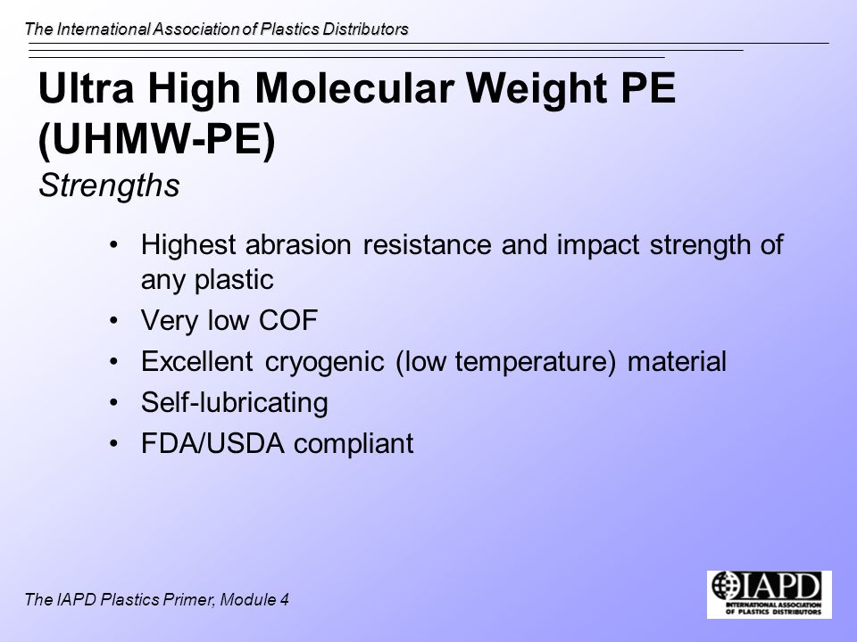 The International Association of Plastics Distributors The IAPD Plastics Primer, Module 4 Ultra High Molecular Weight PE (UHMW-PE) Strengths Highest abrasion resistance and impact strength of any plastic Very low COF Excellent cryogenic (low temperature) material Self-lubricating FDA/USDA compliant