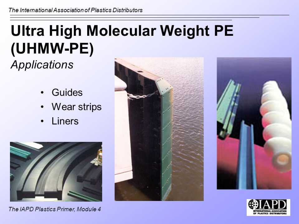 The International Association of Plastics Distributors The IAPD Plastics Primer, Module 4 Ultra High Molecular Weight PE (UHMW-PE) Applications Guides Wear strips Liners