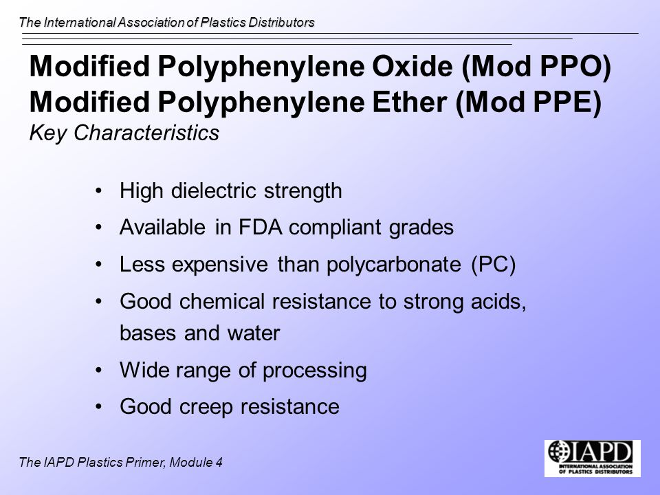 The International Association of Plastics Distributors The IAPD Plastics Primer, Module 4 Modified Polyphenylene Oxide (Mod PPO) Modified Polyphenylene Ether (Mod PPE) Key Characteristics High dielectric strength Available in FDA compliant grades Less expensive than polycarbonate (PC) Good chemical resistance to strong acids, bases and water Wide range of processing Good creep resistance