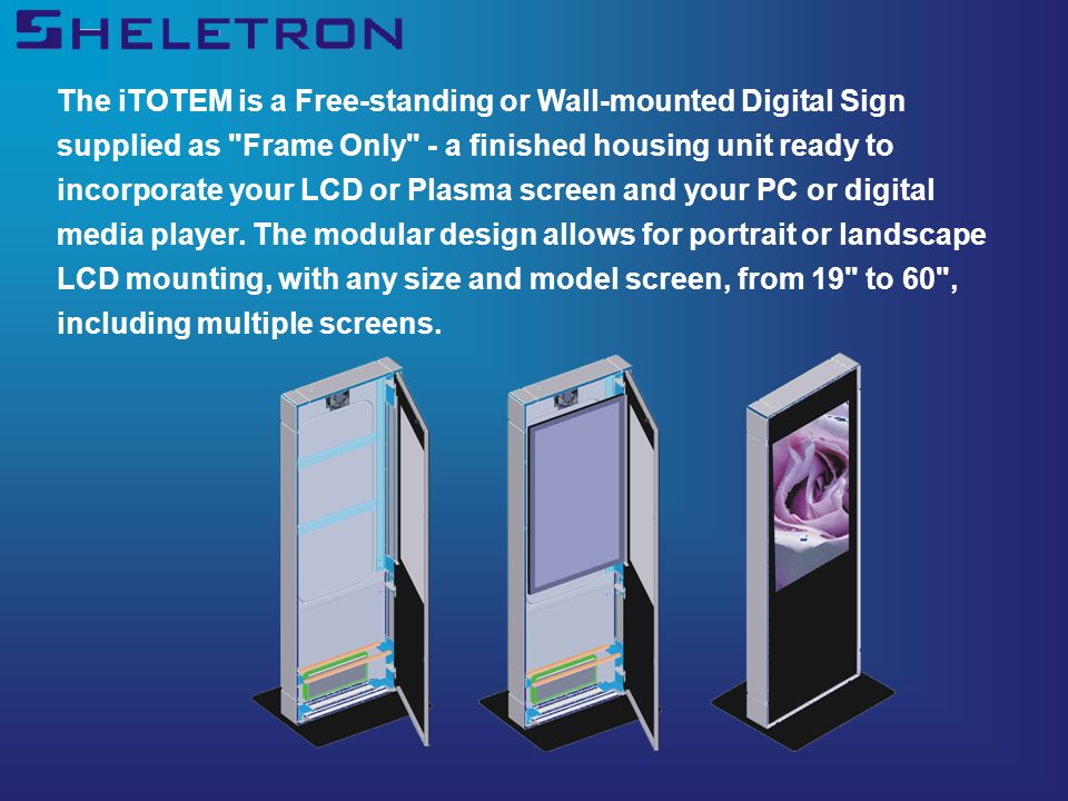 The iTOTEM is a Free-standing or Wall-mounted Digital Sign supplied as Frame Only - a finished housing unit ready to incorporate your LCD or Plasma screen and your PC or digital media player.