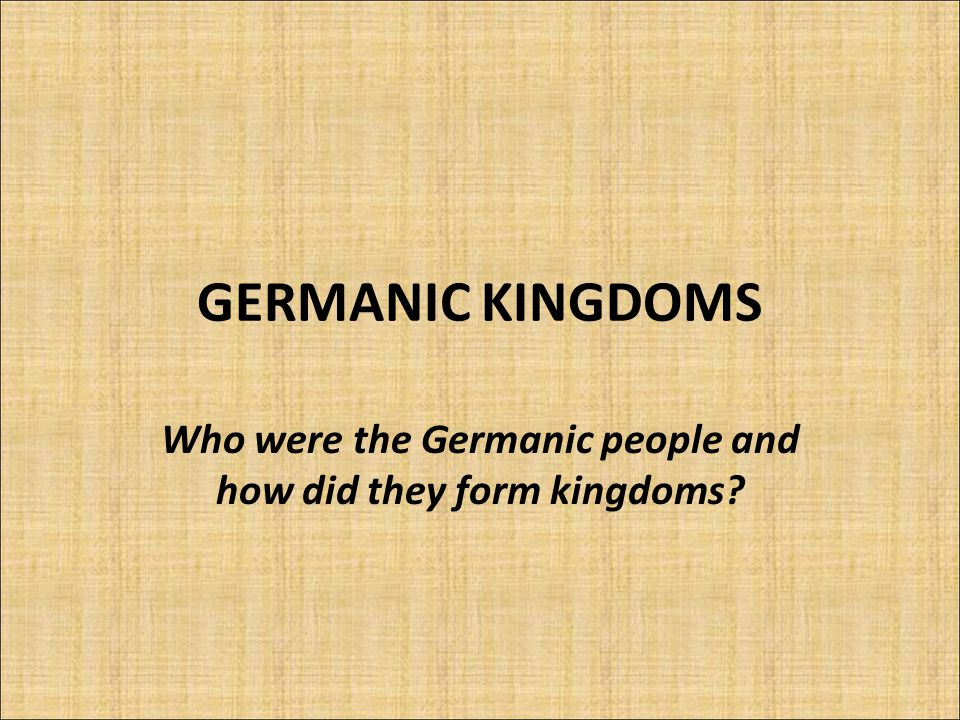 GERMANIC KINGDOMS Who were the Germanic people and how did they form kingdoms?