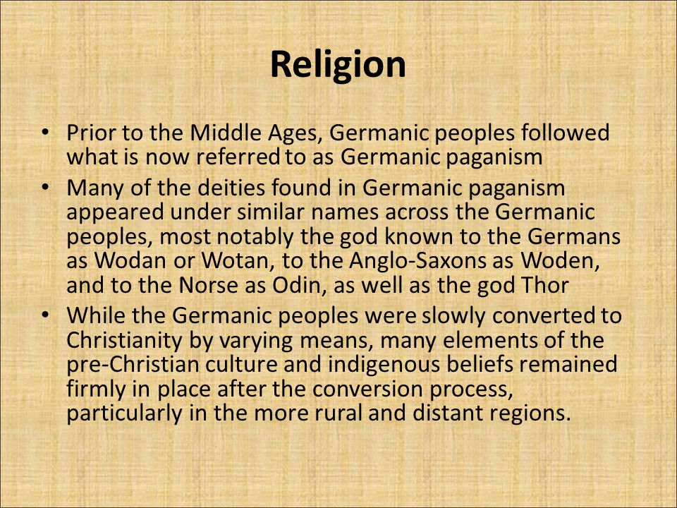 Religion Prior to the Middle Ages, Germanic peoples followed what is now referred to as Germanic paganism Many of the deities found in Germanic paganism appeared under similar names across the Germanic peoples, most notably the god known to the Germans as Wodan or Wotan, to the Anglo-Saxons as Woden, and to the Norse as Odin, as well as the god Thor While the Germanic peoples were slowly converted to Christianity by varying means, many elements of the pre-Christian culture and indigenous beliefs remained firmly in place after the conversion process, particularly in the more rural and distant regions.
