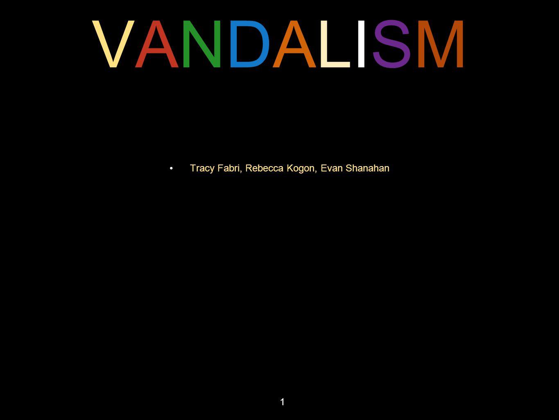 VANDALISMVANDALISM Tracy Fabri, Rebecca Kogon, Evan Shanahan 1