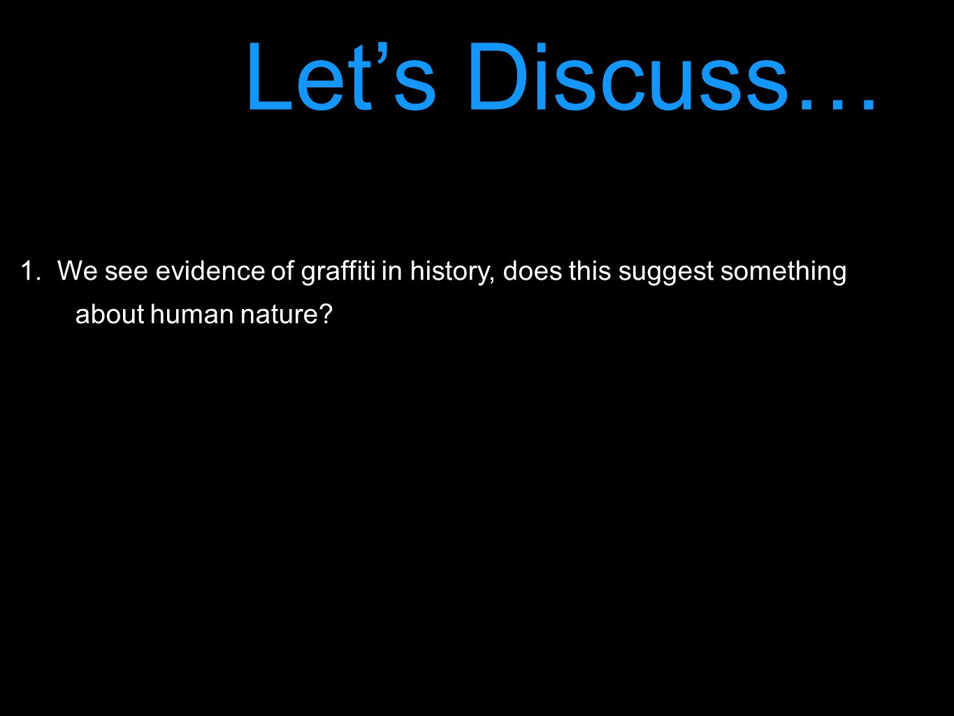 Let's Discuss… 1.We see evidence of graffiti in history, does this suggest something about human nature