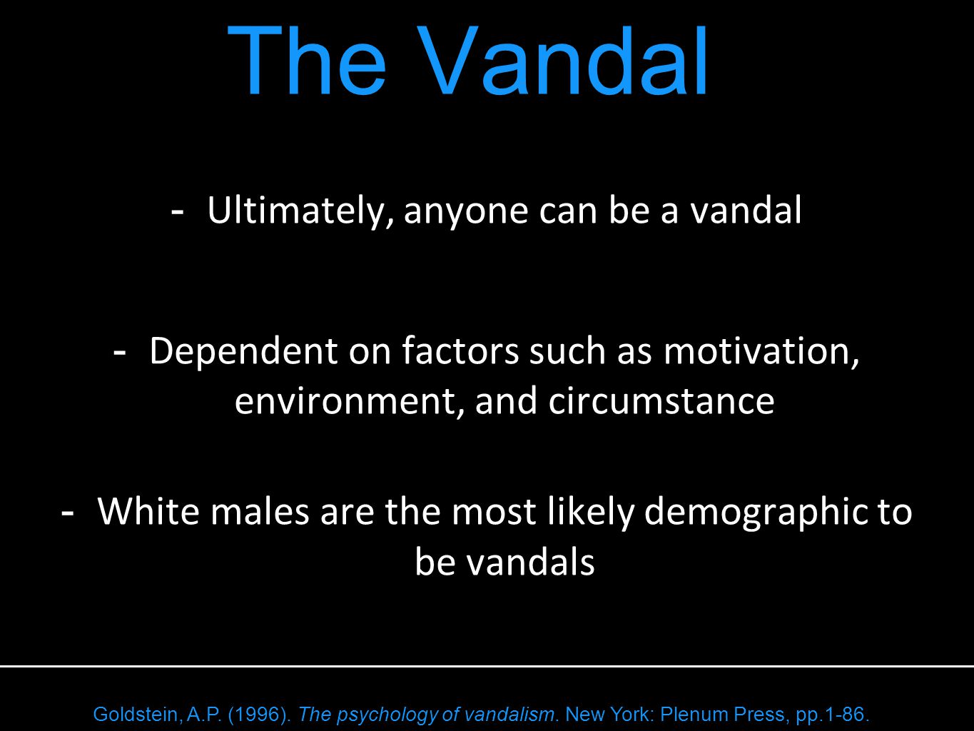 - Ultimately, anyone can be a vandal - Dependent on factors such as motivation, environment, and circumstance - White males are the most likely demographic to be vandals The Vandal Goldstein, A.P.