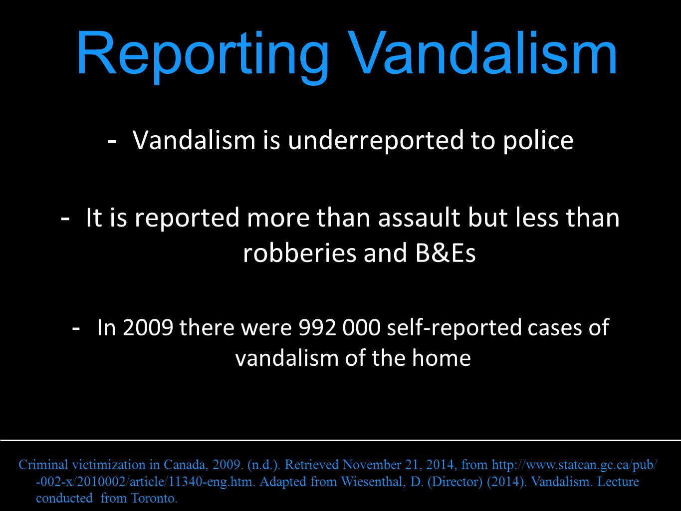 - Vandalism is underreported to police - It is reported more than assault but less than robberies and B&Es - In 2009 there were 992 000 self-reported cases of vandalism of the home Reporting Vandalism Criminal victimization in Canada, 2009.