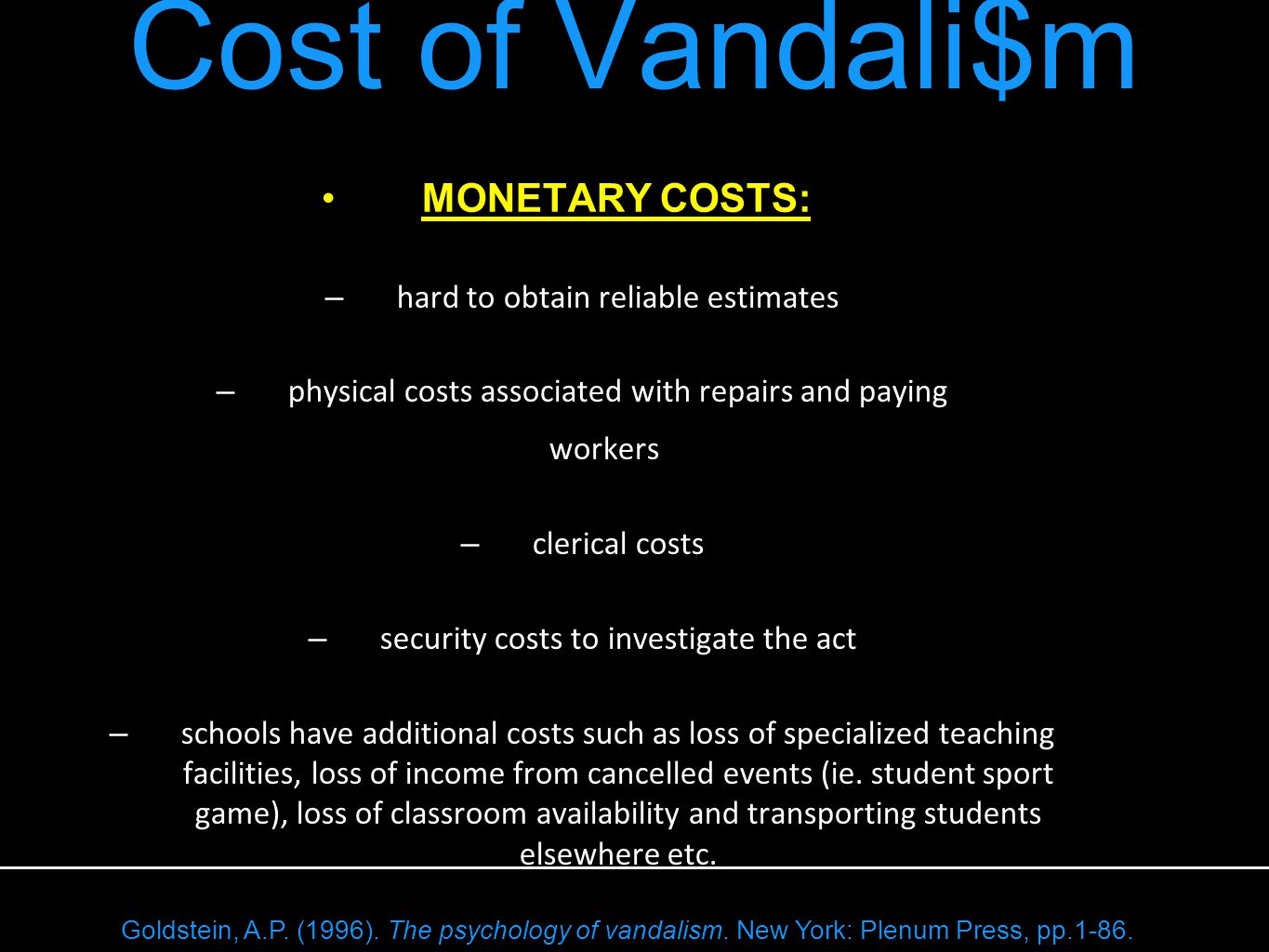 MONETARY COSTS: – hard to obtain reliable estimates – physical costs associated with repairs and paying workers – clerical costs – security costs to investigate the act – schools have additional costs such as loss of specialized teaching facilities, loss of income from cancelled events (ie.