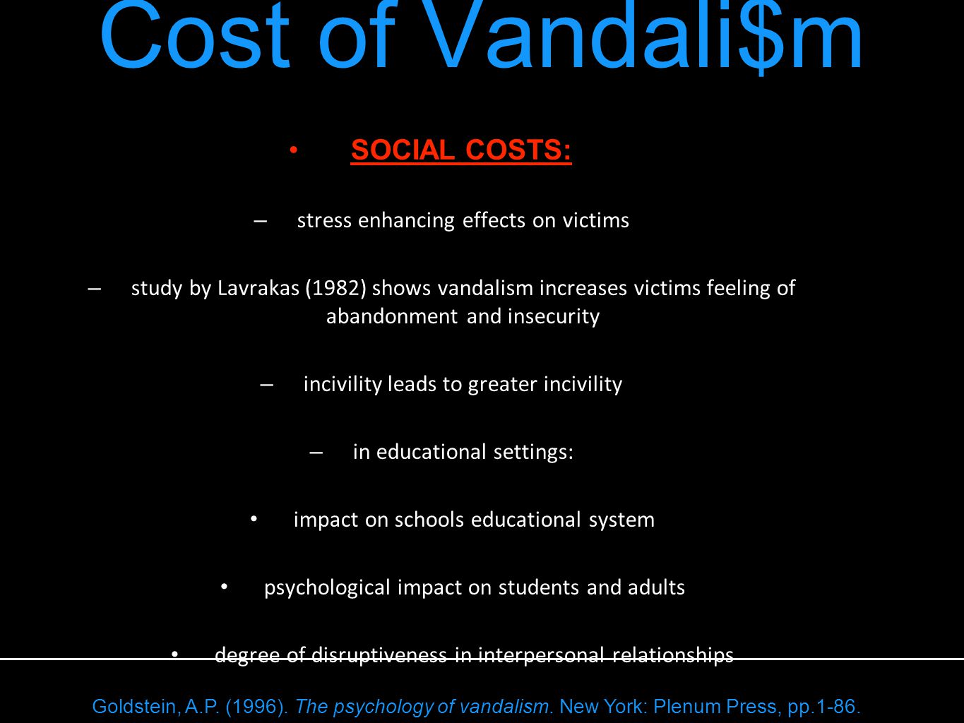 SOCIAL COSTS: – stress enhancing effects on victims – study by Lavrakas (1982) shows vandalism increases victims feeling of abandonment and insecurity – incivility leads to greater incivility – in educational settings: impact on schools educational system psychological impact on students and adults degree of disruptiveness in interpersonal relationships Cost of Vandali$m Goldstein, A.P.