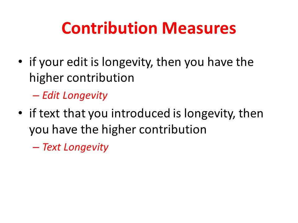 Contribution Measures(2) Text longevity – only to consider adding text so that – unfair – it fails to penalize spammers and vandals Text longevity with penalty