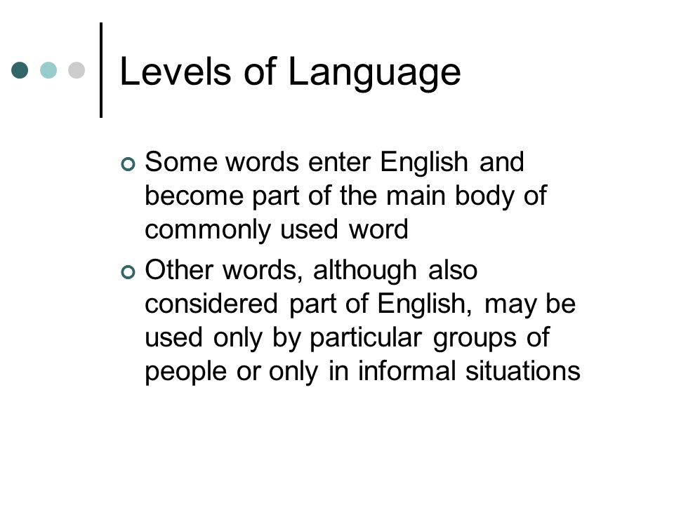 Levels of Language Some words enter English and become part of the main body of commonly used word Other words, although also considered part of Engli