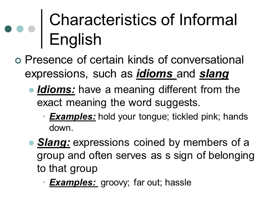 Characteristics of Informal English Presence of certain kinds of conversational expressions, such as idioms and slang Idioms: have a meaning different