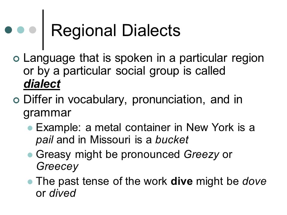 Regional Dialects Language that is spoken in a particular region or by a particular social group is called dialect Differ in vocabulary, pronunciation
