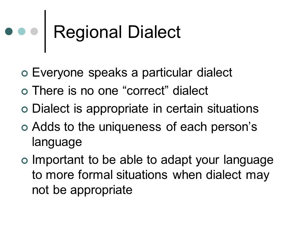 "Regional Dialect Everyone speaks a particular dialect There is no one ""correct"" dialect Dialect is appropriate in certain situations Adds to the uniqu"