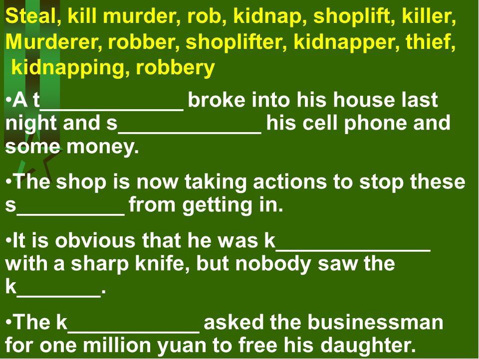 Steal, kill murder, rob, kidnap, shoplift, killer, Murderer, robber, shoplifter, kidnapper, thief, kidnapping, robbery A t____________ broke into his
