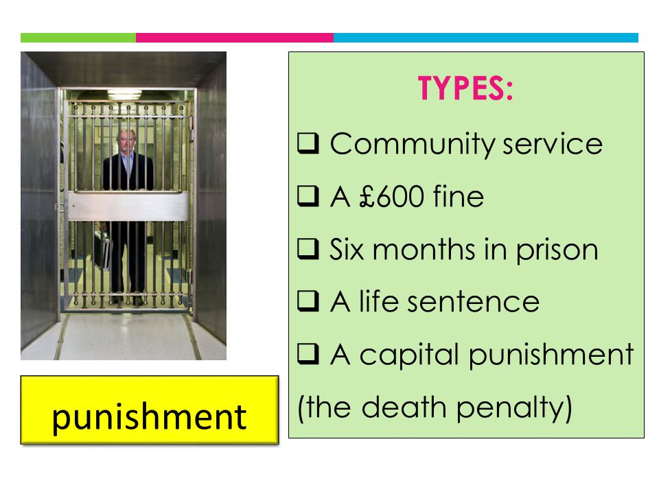 punishment TYPES:  Community service  A £600 fine  Six months in prison  A life sentence  A capital punishment (the death penalty)