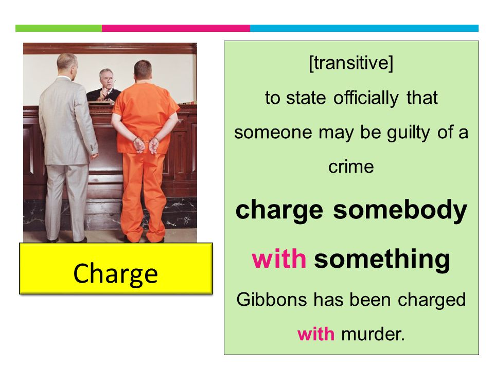 Charge [transitive] to state officially that someone may be guilty of a crime charge somebody with something Gibbons has been charged with murder.