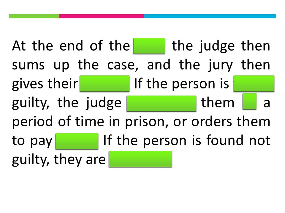 At the end of the trial, the judge then sums up the case, and the jury then gives their verdict.