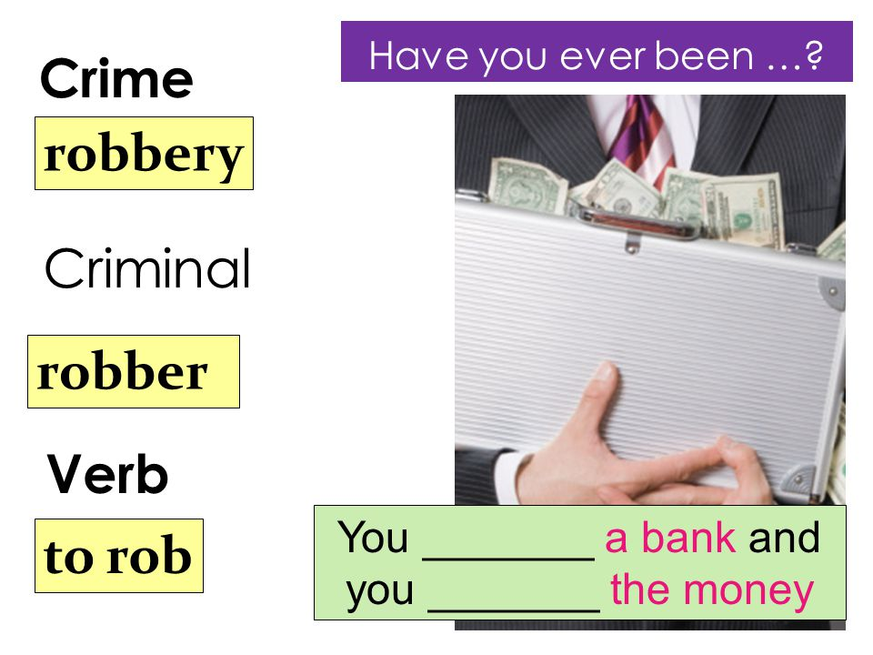 Crime Verb robbery robber to rob Criminal You _______ a bank and you _______ the money Have you ever been …