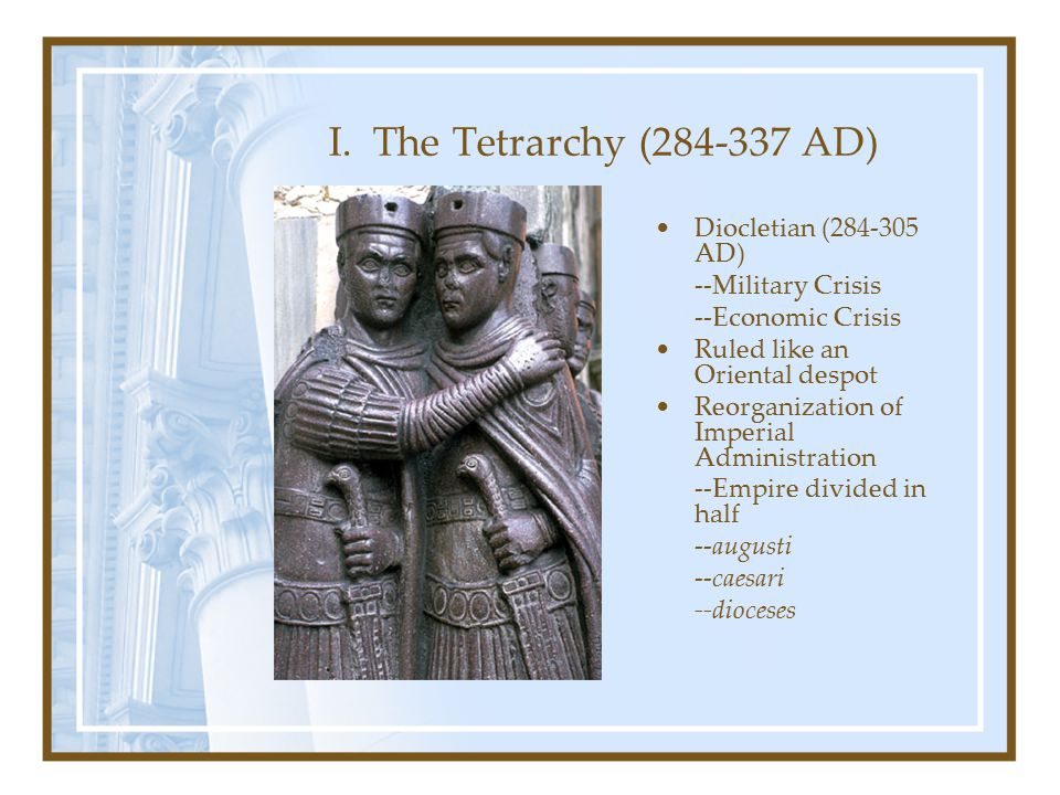 I. The Tetrarchy (284-337 AD) Diocletian (284-305 AD) --Military Crisis --Economic Crisis Ruled like an Oriental despot Reorganization of Imperial Adm