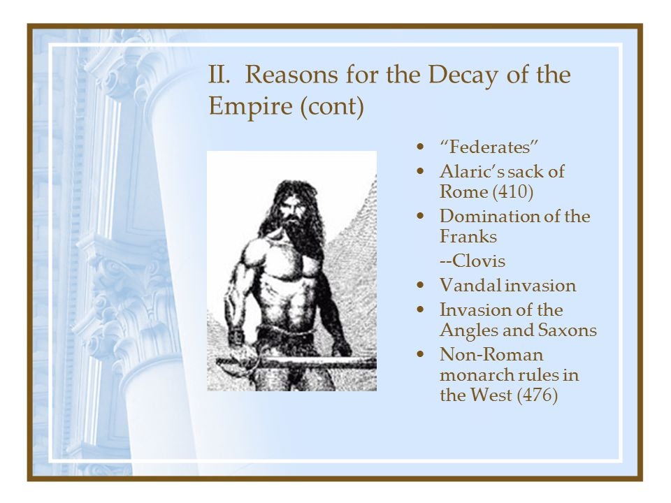 """II. Reasons for the Decay of the Empire (cont) """"Federates"""" Alaric's sack of Rome (410) Domination of the Franks --Clovis Vandal invasion Invasion of t"""