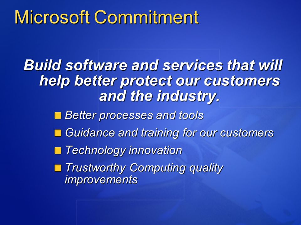 Microsoft Commitment Build software and services that will help better protect our customers and the industry.