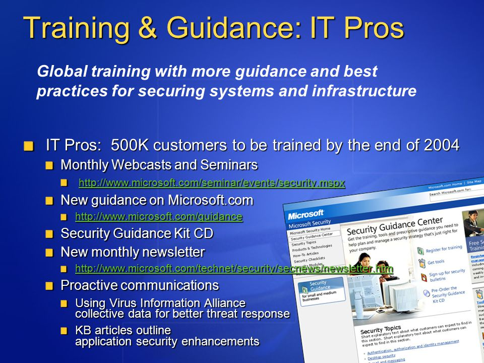 Training & Guidance: IT Pros IT Pros: 500K customers to be trained by the end of 2004 Monthly Webcasts and Seminars http://www.microsoft.com/seminar/events/security.mspx http://www.microsoft.com/seminar/events/security.mspx http://www.microsoft.com/seminar/events/security.mspx New guidance on Microsoft.com http://www.microsoft.com/guidance Security Guidance Kit CD New monthly newsletter http://www.microsoft.com/technet/security/secnews/newsletter.htm Proactive communications Using Virus Information Alliance collective data for better threat response KB articles outline application security enhancements Global training with more guidance and best practices for securing systems and infrastructure