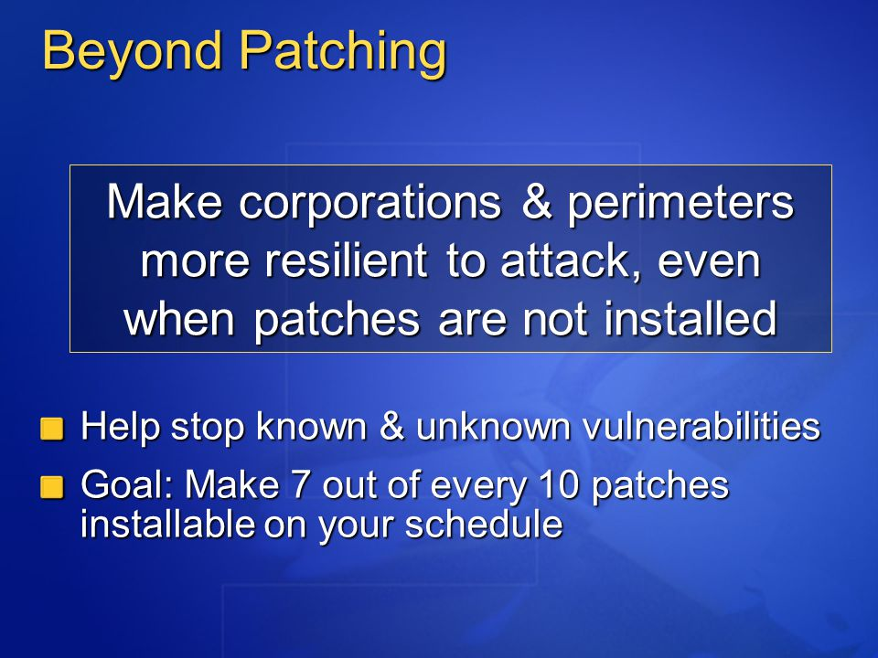 Make corporations & perimeters more resilient to attack, even when patches are not installed Help stop known & unknown vulnerabilities Goal: Make 7 out of every 10 patches installable on your schedule Beyond Patching