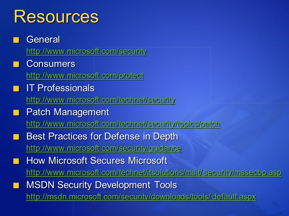 Resources General http://www.microsoft.com/security Consumers http://www.microsoft.com/protect IT Professionals http://www.microsoft.com/technet/security Patch Management http://www.microsoft.com/technet/security/topics/patch Best Practices for Defense in Depth http://www.microsoft.com/security/guidance How Microsoft Secures Microsoft http://www.microsoft.com/technet/itsolutions/msit/ security/mssecbp.asp http://www.microsoft.com/technet/itsolutions/msit/ security/mssecbp.asp MSDN Security Development Tools http://msdn.microsoft.com/security/downloads/tools/ default.aspx http://msdn.microsoft.com/security/downloads/tools/ default.aspx