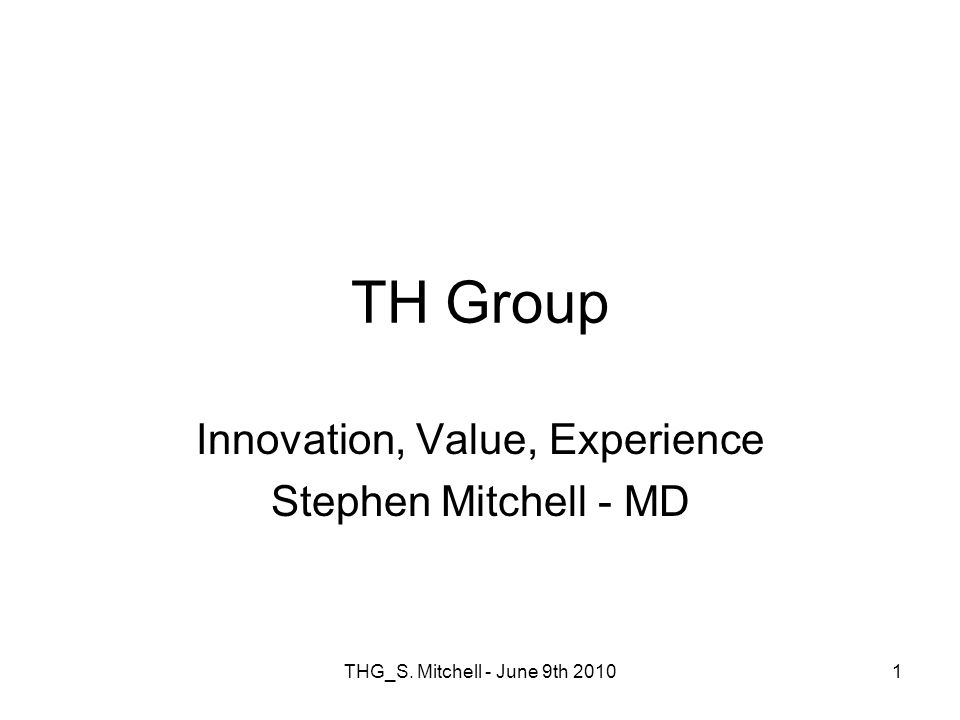 THG_S. Mitchell - June 9th 20101 TH Group Innovation, Value, Experience Stephen Mitchell - MD