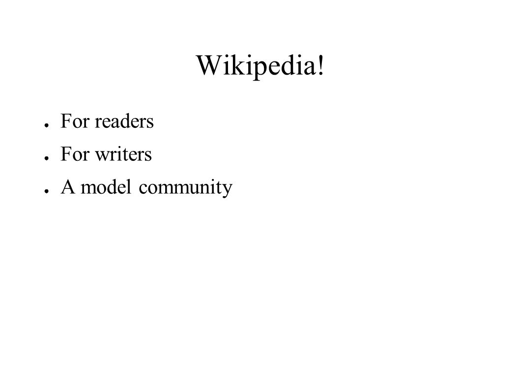 Wikipedia! ● For readers ● For writers ● A model community