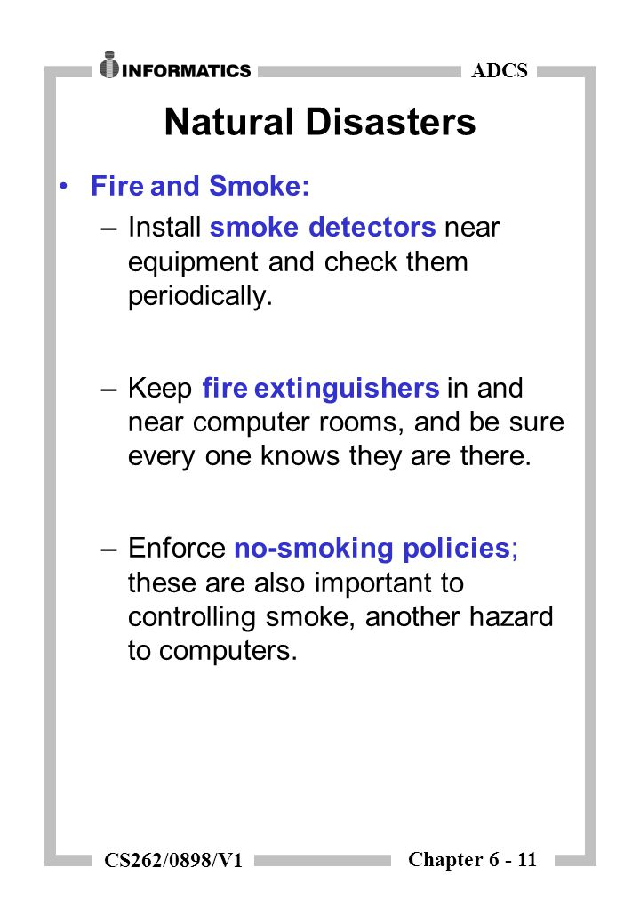 Chapter 6 - 11 ADCS CS262/0898/V1 Natural Disasters Fire and Smoke: –Install smoke detectors near equipment and check them periodically. –Keep fire ex