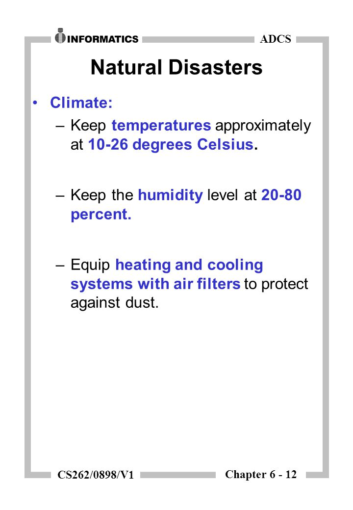 Chapter 6 - 12 ADCS CS262/0898/V1 Natural Disasters Climate: –Keep temperatures approximately at 10-26 degrees Celsius. –Keep the humidity level at 20