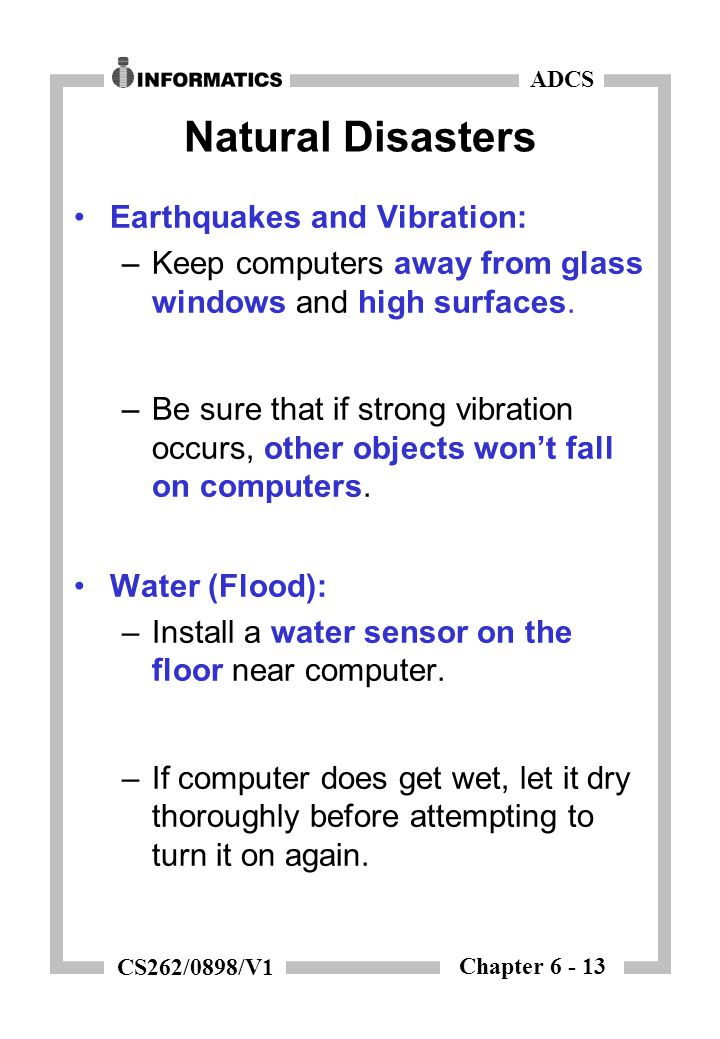 Chapter 6 - 13 ADCS CS262/0898/V1 Natural Disasters Earthquakes and Vibration: –Keep computers away from glass windows and high surfaces.
