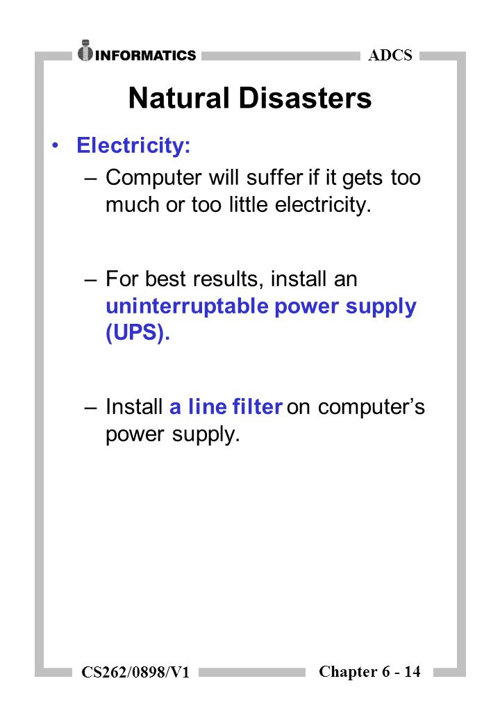 Chapter 6 - 14 ADCS CS262/0898/V1 Natural Disasters Electricity: –Computer will suffer if it gets too much or too little electricity.