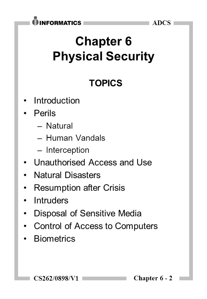 Chapter 6 - 2 ADCS CS262/0898/V1 Chapter 6 Physical Security TOPICS Introduction Perils –Natural –Human Vandals –Interception Unauthorised Access and Use Natural Disasters Resumption after Crisis Intruders Disposal of Sensitive Media Control of Access to Computers Biometrics