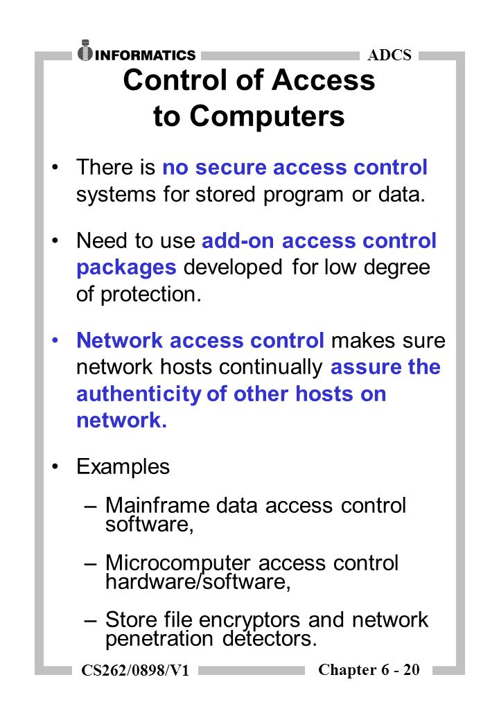 Chapter 6 - 20 ADCS CS262/0898/V1 Control of Access to Computers There is no secure access control systems for stored program or data. Need to use add