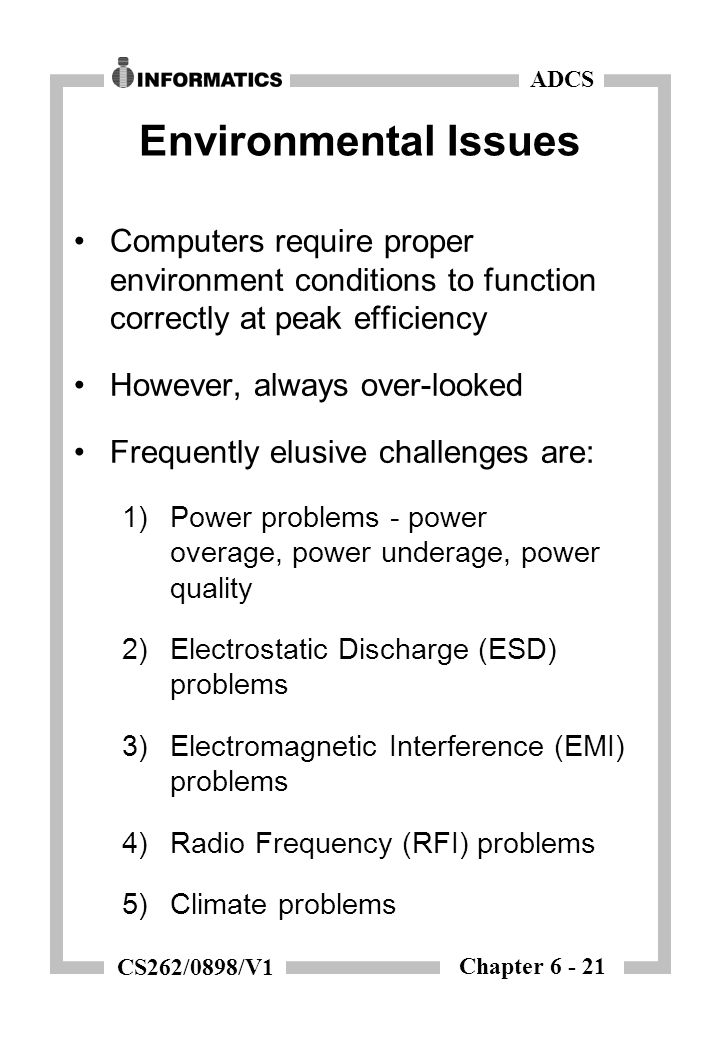 Chapter 6 - 21 ADCS CS262/0898/V1 Environmental Issues Computers require proper environment conditions to function correctly at peak efficiency Howeve