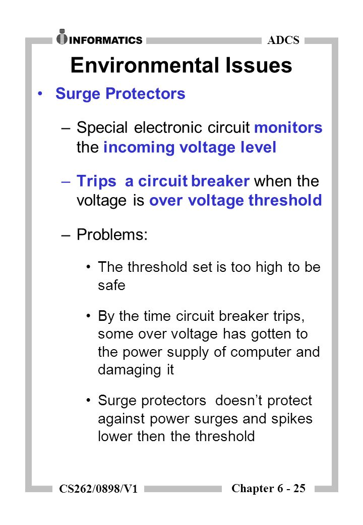 Chapter 6 - 25 ADCS CS262/0898/V1 Environmental Issues Surge Protectors –Special electronic circuit monitors the incoming voltage level –Trips a circuit breaker when the voltage is over voltage threshold –Problems: The threshold set is too high to be safe By the time circuit breaker trips, some over voltage has gotten to the power supply of computer and damaging it Surge protectors doesn't protect against power surges and spikes lower then the threshold