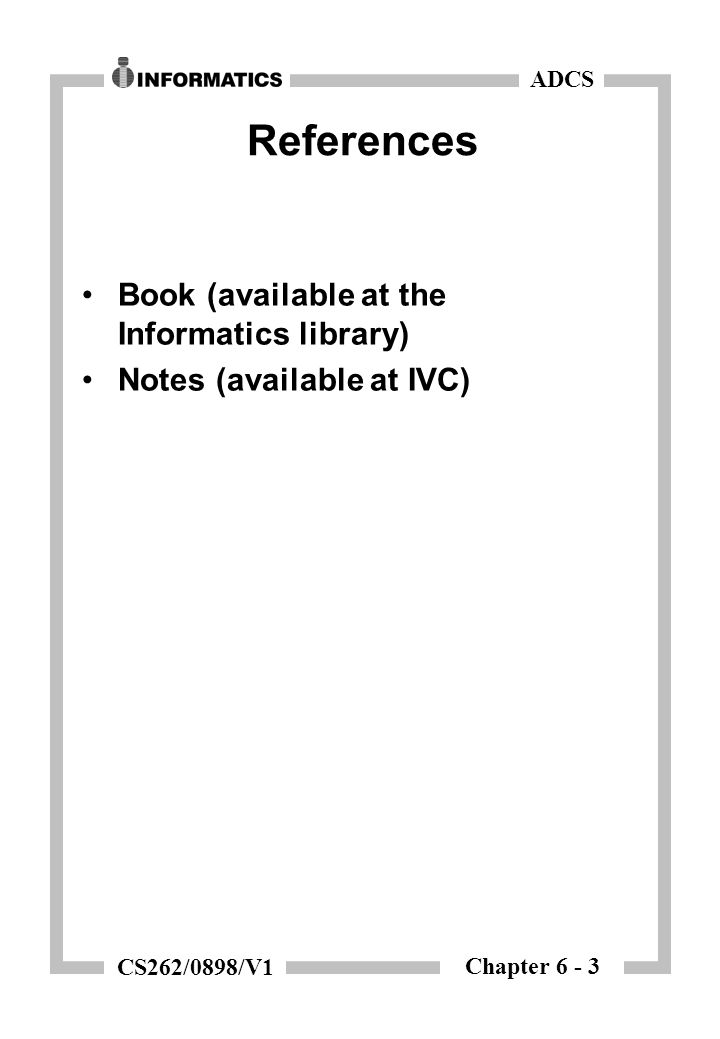 Chapter 6 - 3 ADCS CS262/0898/V1 References Book (available at the Informatics library) Notes (available at IVC)