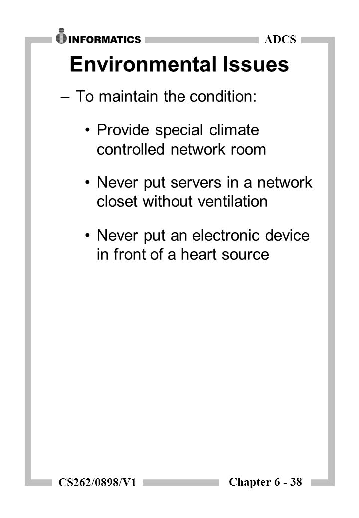 Chapter 6 - 38 ADCS CS262/0898/V1 Environmental Issues –To maintain the condition: Provide special climate controlled network room Never put servers in a network closet without ventilation Never put an electronic device in front of a heart source