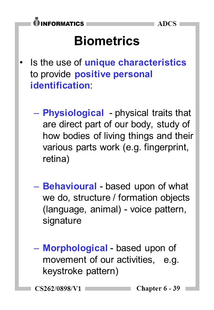Chapter 6 - 39 ADCS CS262/0898/V1 Biometrics Is the use of unique characteristics to provide positive personal identification: –Physiological - physic