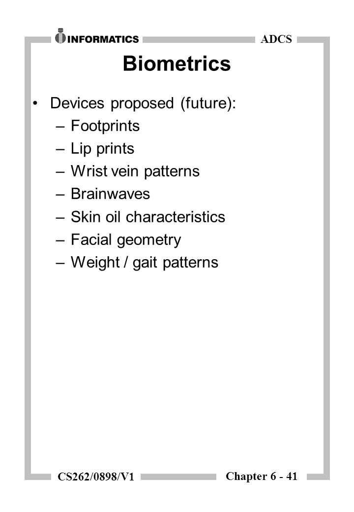 Chapter 6 - 41 ADCS CS262/0898/V1 Biometrics Devices proposed (future): –Footprints –Lip prints –Wrist vein patterns –Brainwaves –Skin oil characteristics –Facial geometry –Weight / gait patterns