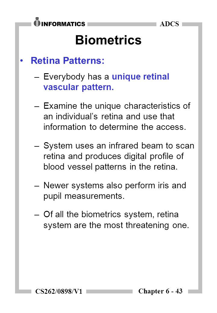 Chapter 6 - 43 ADCS CS262/0898/V1 Biometrics Retina Patterns: –Everybody has a unique retinal vascular pattern.