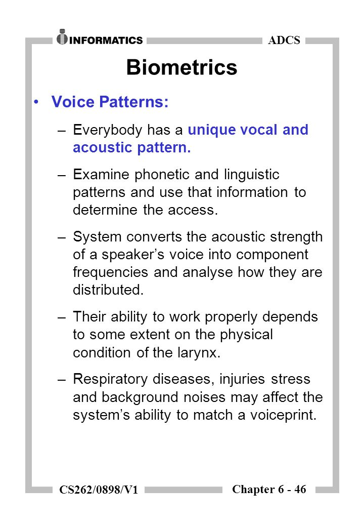 Chapter 6 - 46 ADCS CS262/0898/V1 Biometrics Voice Patterns: –Everybody has a unique vocal and acoustic pattern. –Examine phonetic and linguistic patt